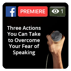 Facebook Premiere - Three actions you can take to overcome your fear of speaking
