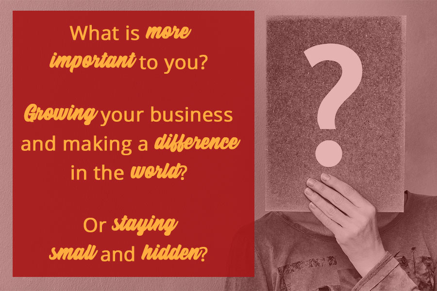 What is more important to you? Growing your business and making a difference in the world?  Or staying small and hidden?