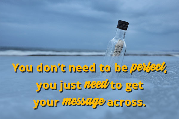 you don't need to be perfect, you just need to get your message across