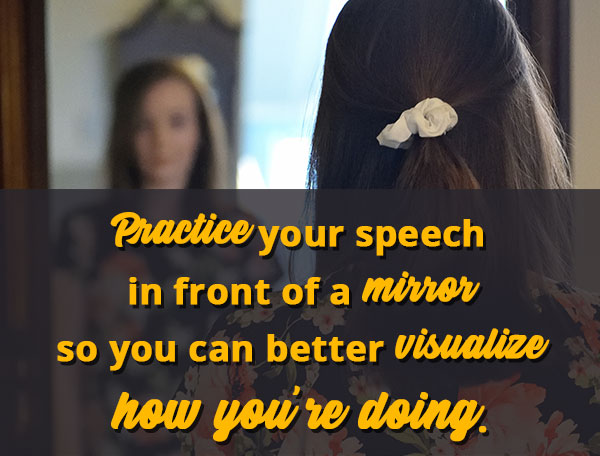 Practice your speech in front of a mirror so you can better visualize how you're doing.