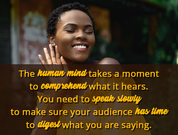 The human mind takes a moment to comprehend what it hears. You need to speak slowly to make sure your audience has time to digest what you are saying.