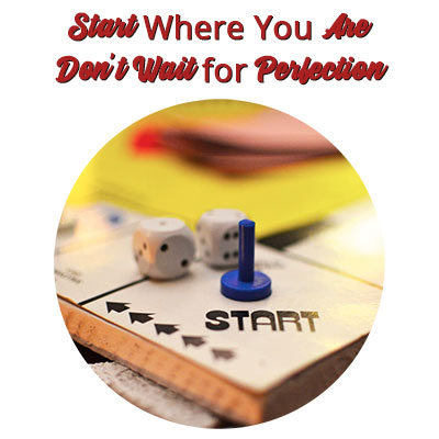 Start Where You Are — Don't Wait for Perfection